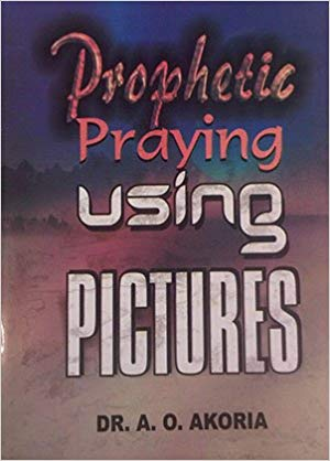 Prophetic Praying Using Pictures PB - A O Akoria